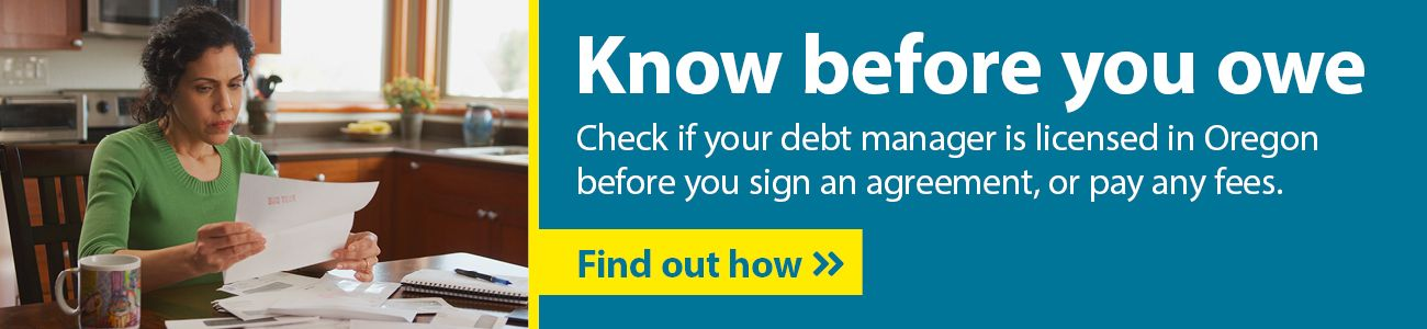 Check if your debt manager is licensed in Oregon before you sign an agreement, or pay any fees.